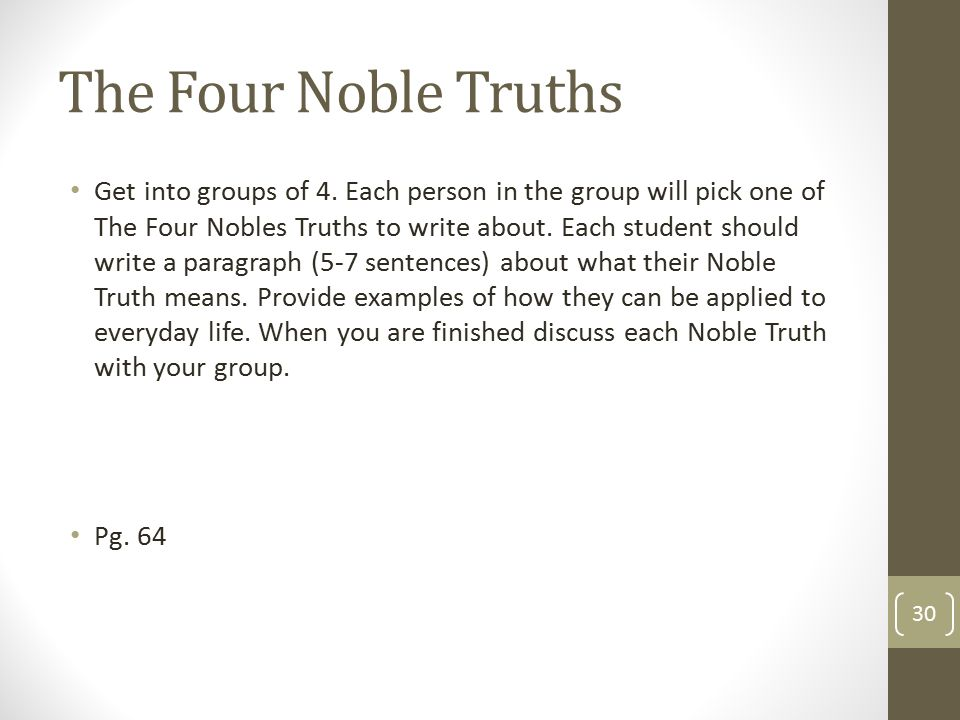 The Four Noble Truths Get into groups of 4. Each person in the group will pick one of The Four Nobles Truths to write about. Each student should write