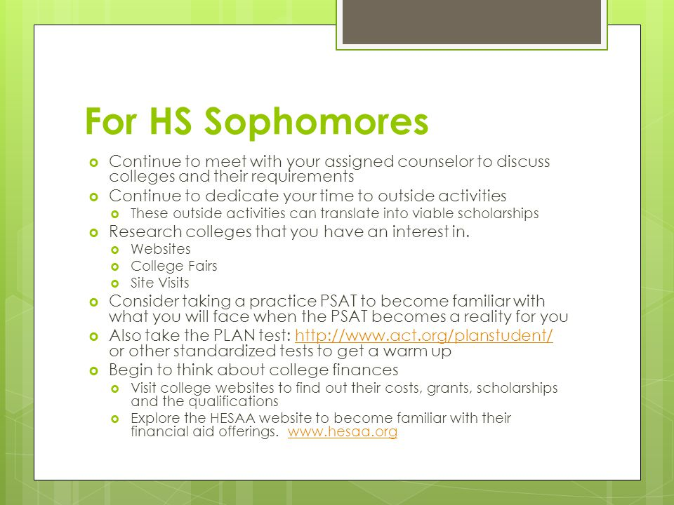 For HS Sophomores  Continue to meet with your assigned counselor to discuss colleges and their requirements  Continue to dedicate your time to outside activities  These outside activities can translate into viable scholarships  Research colleges that you have an interest in.