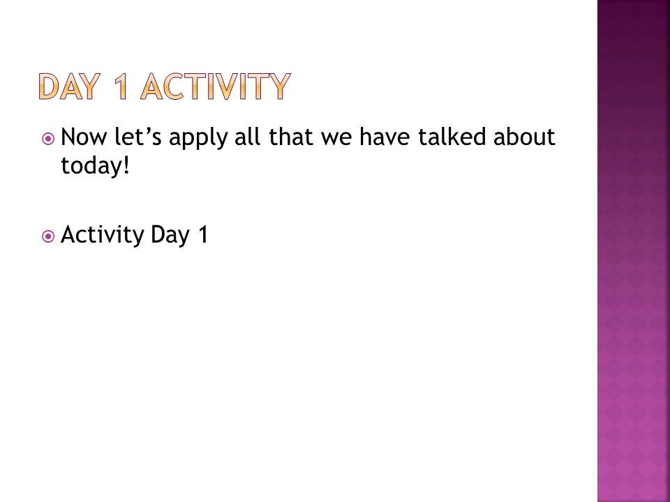  Now let's apply all that we have talked about today!  Activity Day 1