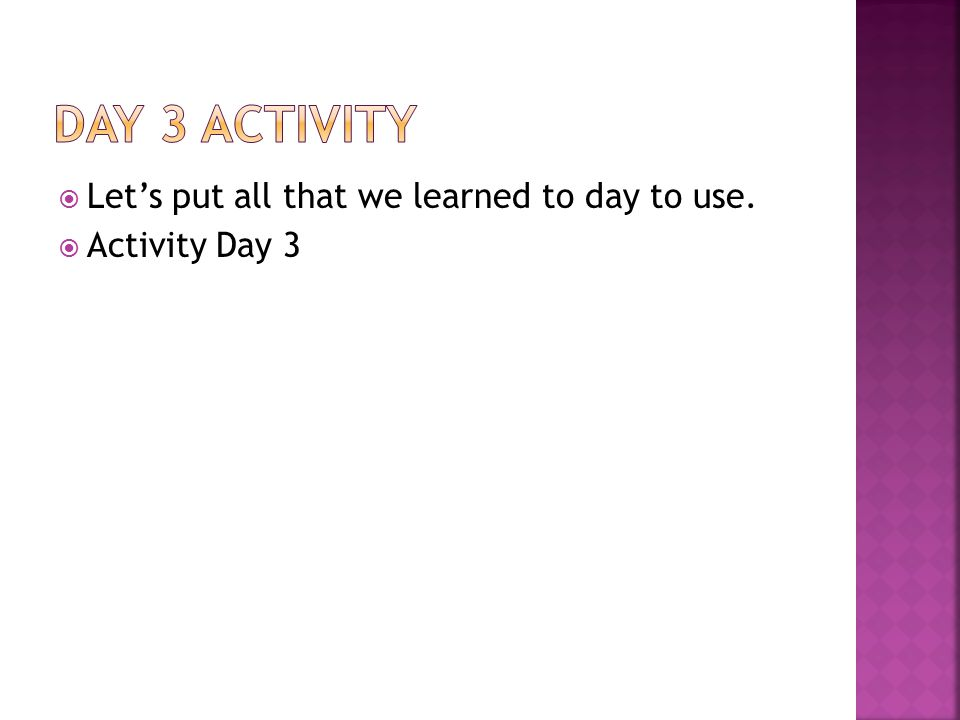  Let's put all that we learned to day to use.  Activity Day 3