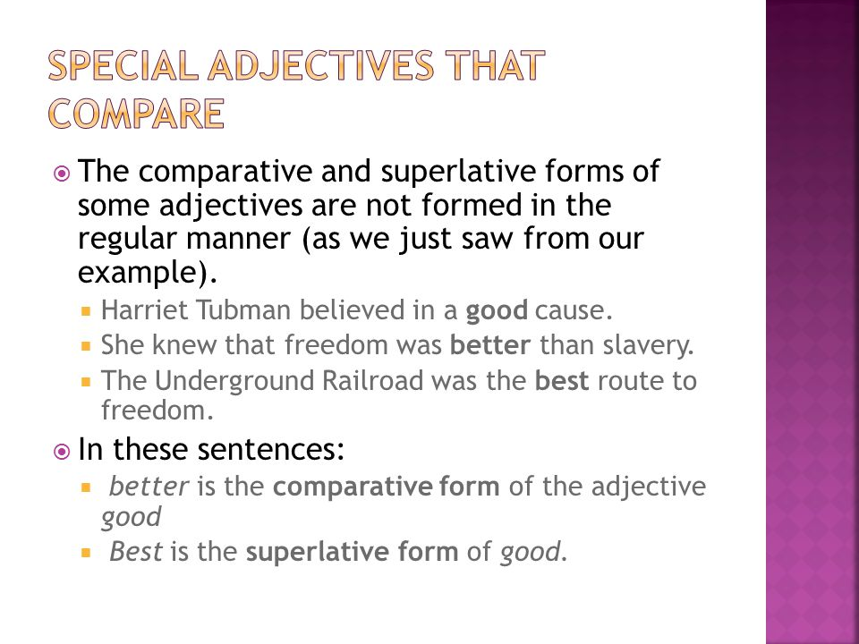  The comparative and superlative forms of some adjectives are not formed in the regular manner (as we just saw from our example).