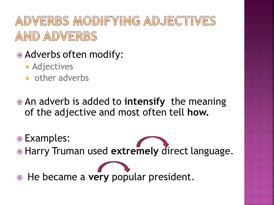  Adverbs often modify:  Adjectives  other adverbs  An adverb is added to intensify the meaning of the adjective and most often tell how.