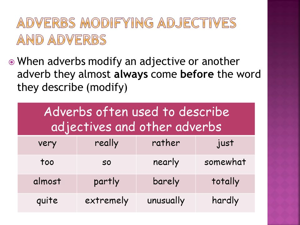  When adverbs modify an adjective or another adverb they almost always come before the word they describe (modify) Adverbs often used to describe adjectives and other adverbs veryreallyratherjust toosonearlysomewhat almostpartlybarelytotally quiteextremelyunusuallyhardly