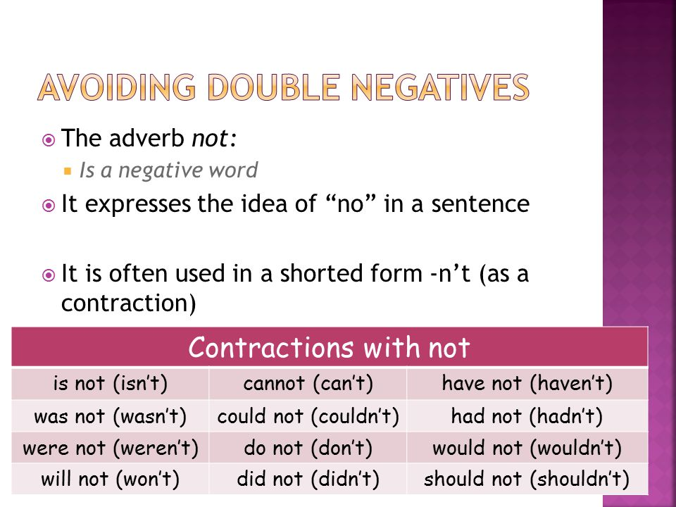  The adverb not:  Is a negative word  It expresses the idea of no in a sentence  It is often used in a shorted form -n't (as a contraction) Contractions with not is not (isn't)cannot (can't)have not (haven't) was not (wasn't)could not (couldn't)had not (hadn't) were not (weren't)do not (don't)would not (wouldn't) will not (won't)did not (didn't)should not (shouldn't)