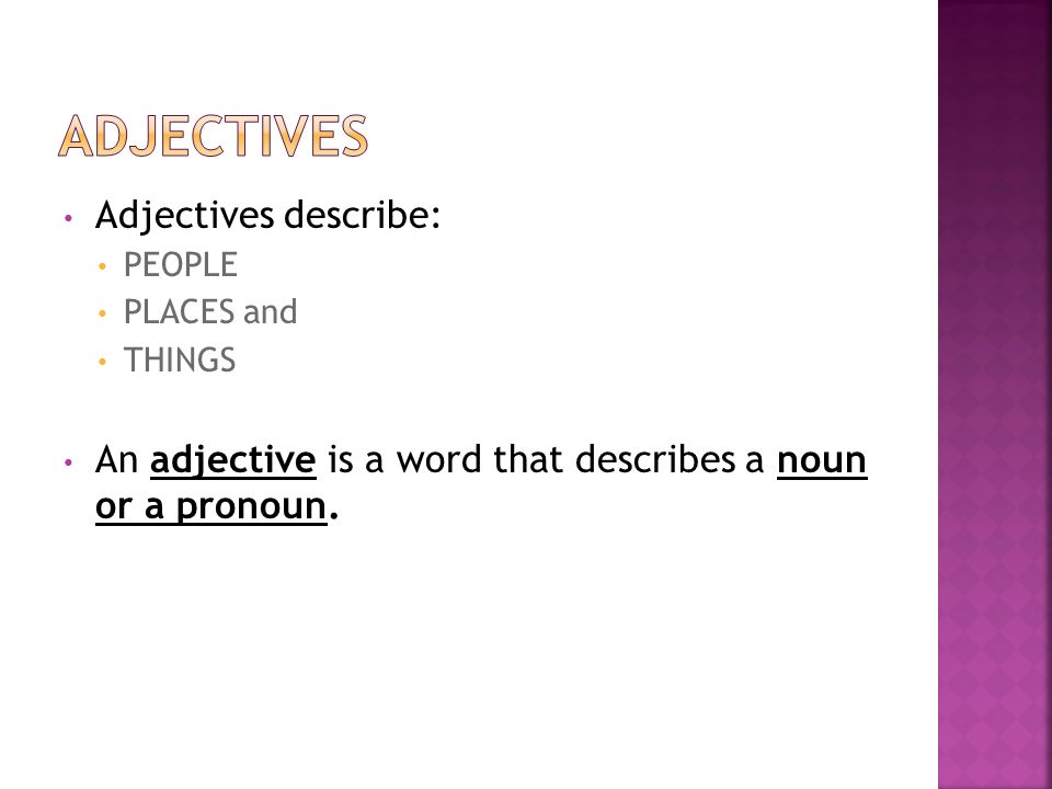 Adjectives describe: PEOPLE PLACES and THINGS An adjective is a word that describes a noun or a pronoun.
