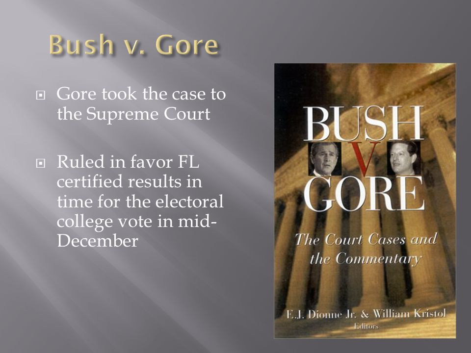  Gore took the case to the Supreme Court  Ruled in favor FL certified results in time for the electoral college vote in mid- December