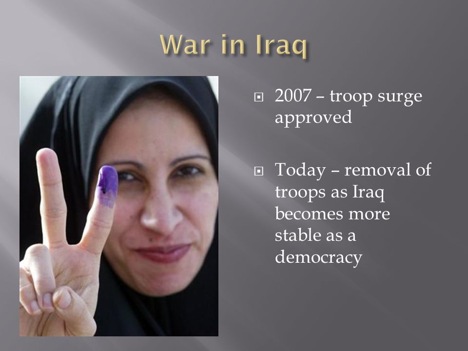  2007 – troop surge approved  Today – removal of troops as Iraq becomes more stable as a democracy