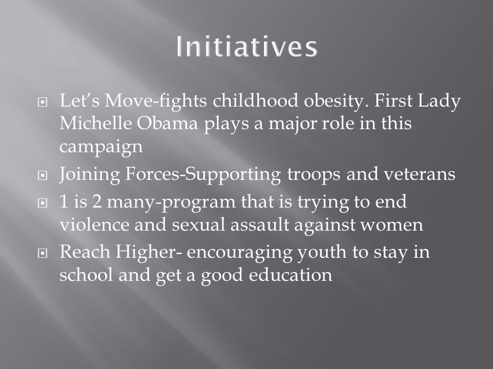  Let's Move-fights childhood obesity. First Lady Michelle Obama plays a major role in this campaign  Joining Forces-Supporting troops and veterans 