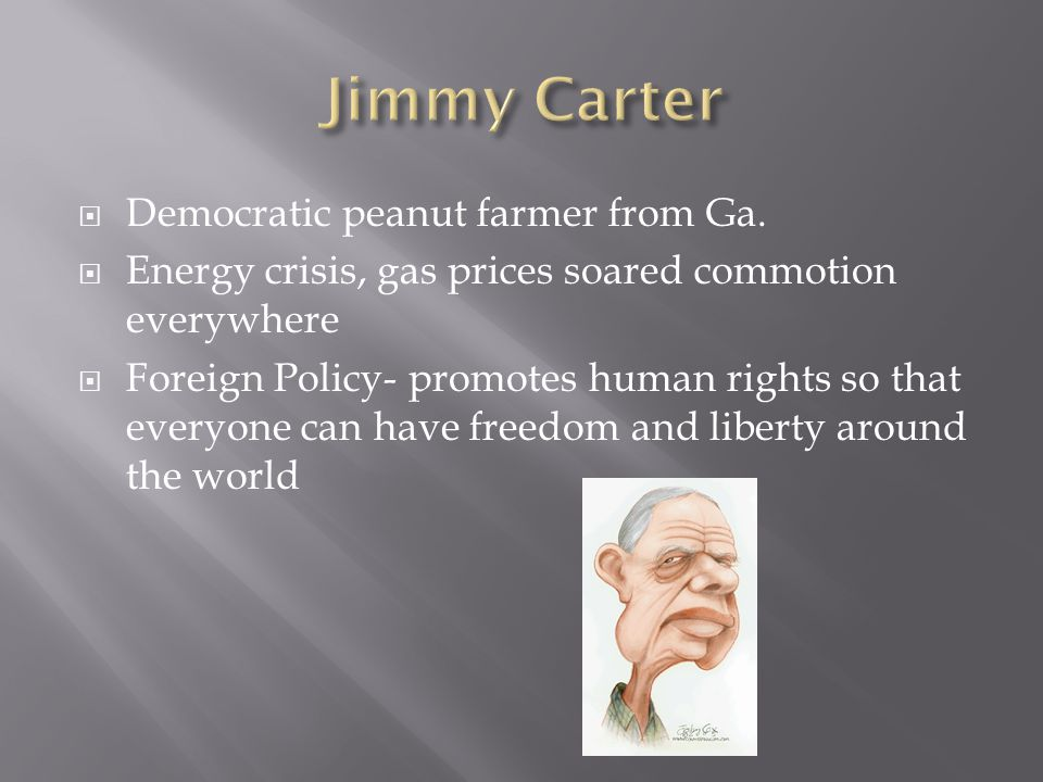  Democratic peanut farmer from Ga.  Energy crisis, gas prices soared commotion everywhere  Foreign Policy- promotes human rights so that everyone c