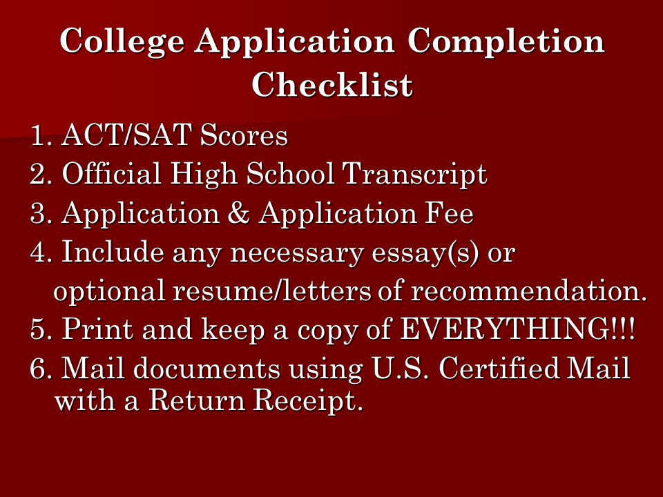 College Application Completion Checklist 1. ACT/SAT Scores 2. Official High School Transcript 3. Application & Application Fee 4. Include any necessar