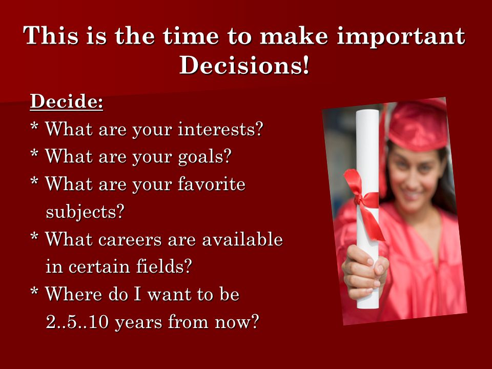 This is the time to make important Decisions. Decide: * What are your interests.