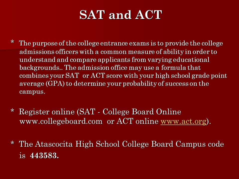 SAT and ACT SAT and ACT * The purpose of the college entrance exams is to provide the college admissions officers with a common measure of ability in order to understand and compare applicants from varying educational backgrounds..