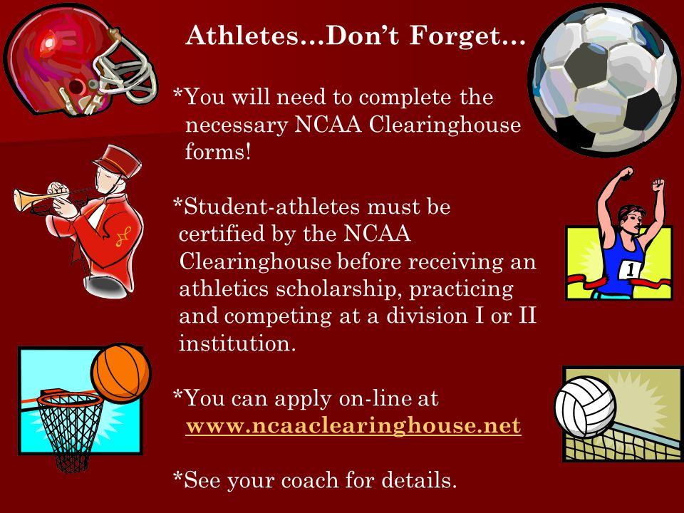 Athletes…Don't Forget… *You will need to complete the necessary NCAA Clearinghouse forms! *Student-athletes must be certified by the NCAA Clearinghous