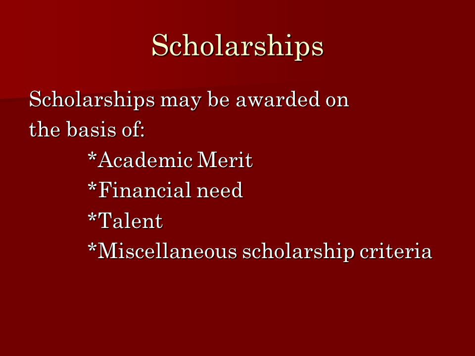 Scholarships Scholarships may be awarded on the basis of: *Academic Merit *Academic Merit *Financial need *Financial need *Talent *Talent *Miscellaneo