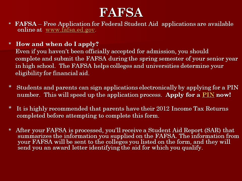 FAFSA * FAFSA – Free Application for Federal Student Aid applications are available online at www.fafsa.ed.gov.
