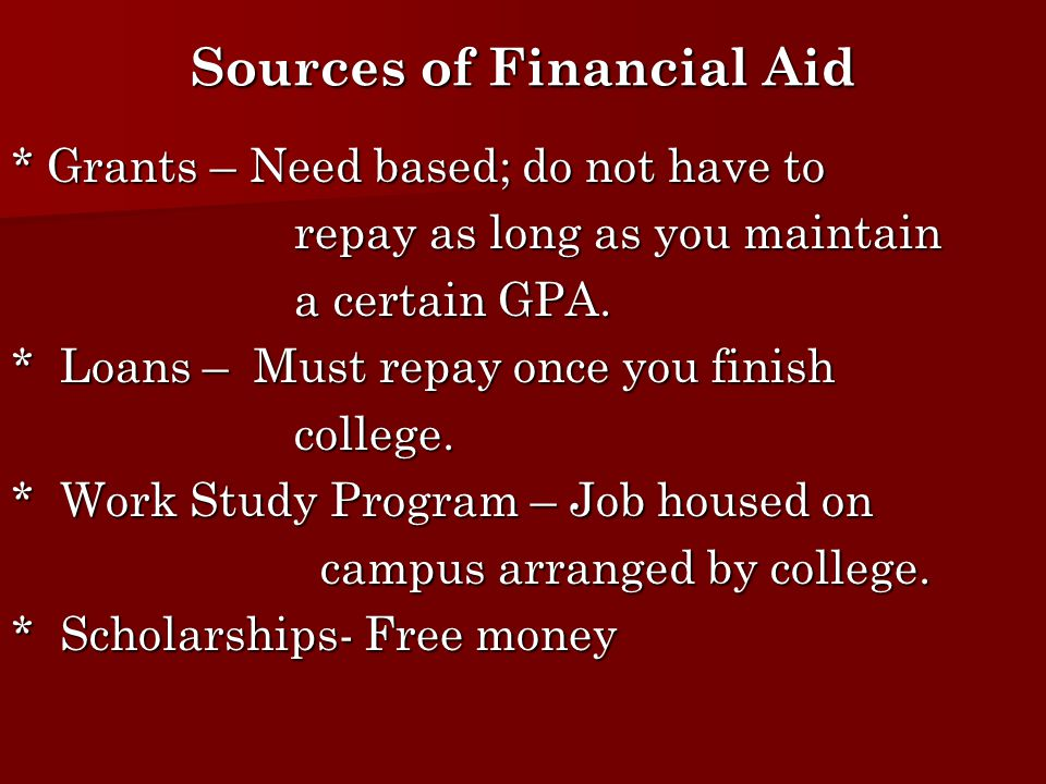 Sources of Financial Aid * Grants – Need based; do not have to repay as long as you maintain repay as long as you maintain a certain GPA.