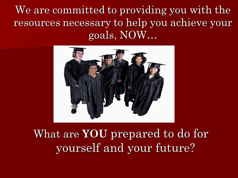 We are committed to providing you with the resources necessary to help you achieve your goals, NOW… What are YOU prepared to do for yourself and your future