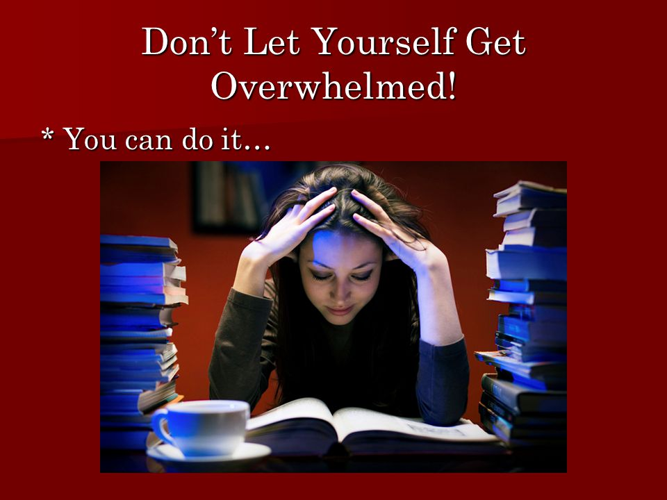 Don't Let Yourself Get Overwhelmed! * You can do it…