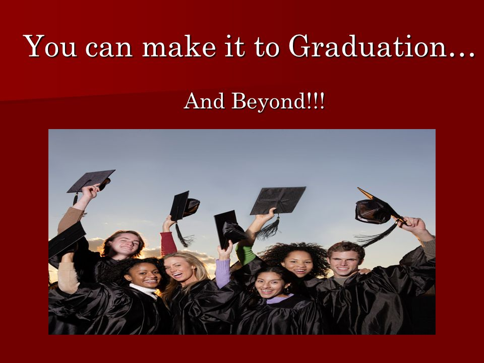 You can make it to Graduation… And Beyond!!! And Beyond!!!