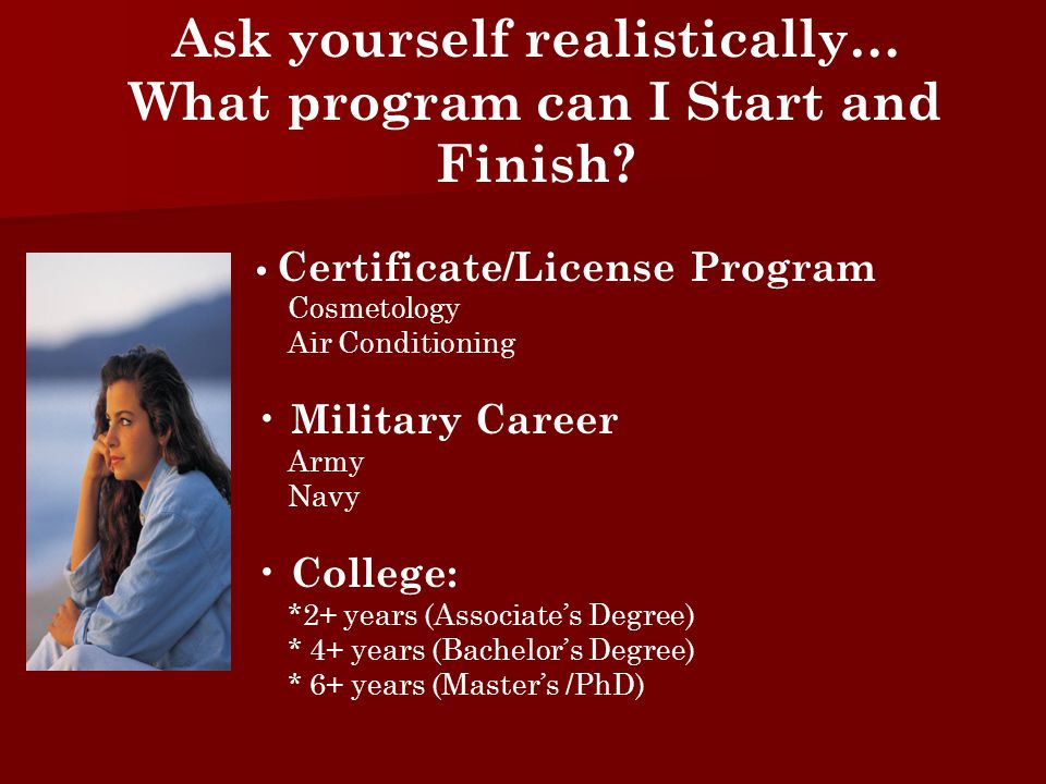 Certificate/License Program Cosmetology Air Conditioning Military Career Army Navy College: *2+ years (Associate's Degree) * 4+ years (Bachelor's Degree) * 6+ years (Master's /PhD) Ask yourself realistically… What program can I Start and Finish
