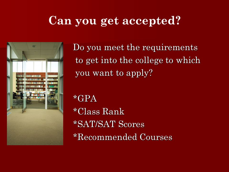 Do you meet the requirements to get into the college to which to get into the college to which you want to apply.