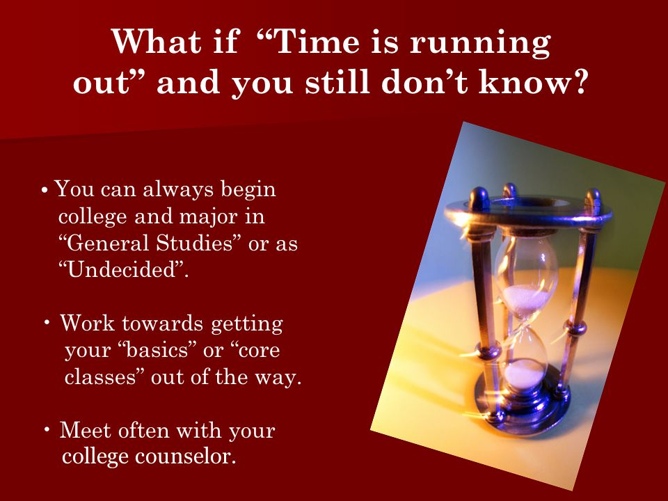 "What if ""Time is running out"" and you still don't know? You can always begin college and major in ""General Studies"" or as ""Undecided"". Work towards ge"