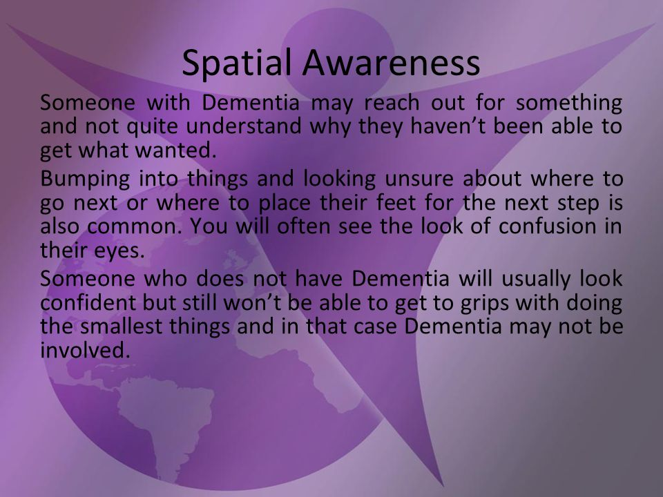 Spatial Awareness Someone with Dementia may reach out for something and not quite understand why they haven't been able to get what wanted.