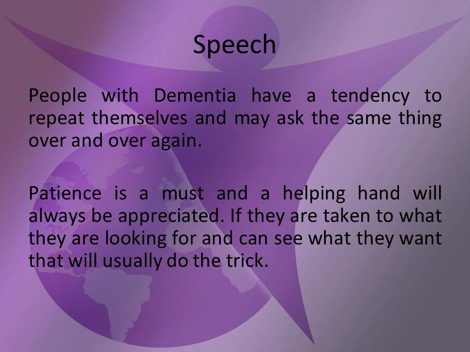 Speech People with Dementia have a tendency to repeat themselves and may ask the same thing over and over again.