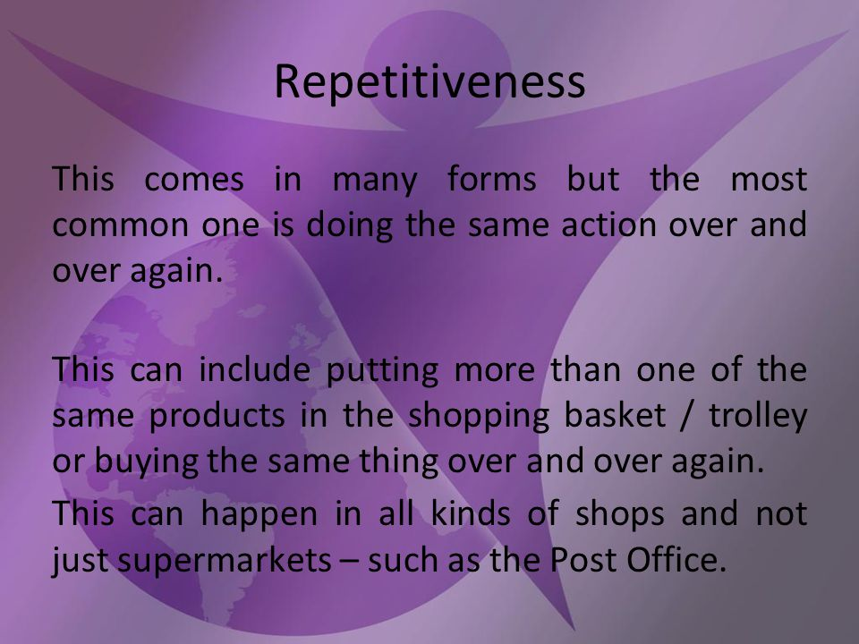 Repetitiveness This comes in many forms but the most common one is doing the same action over and over again.