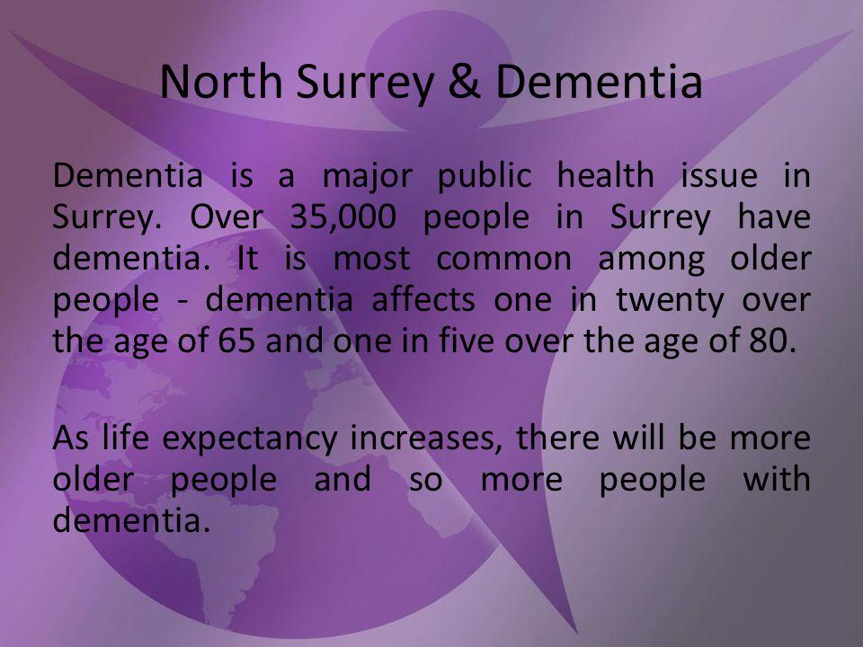 North Surrey & Dementia Dementia is a major public health issue in Surrey.
