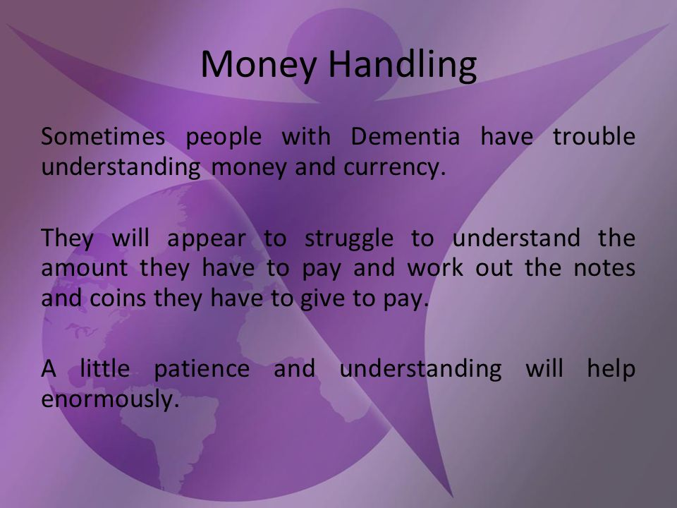 Money Handling Sometimes people with Dementia have trouble understanding money and currency.