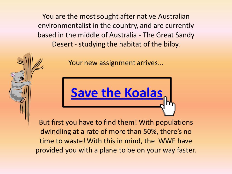 Save the Koalas You are the most sought after native Australian environmentalist in the country, and are currently based in the middle of Australia - The Great Sandy Desert - studying the habitat of the bilby.