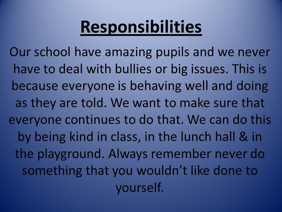 Responsibilities Our school have amazing pupils and we never have to deal with bullies or big issues. This is because everyone is behaving well and do