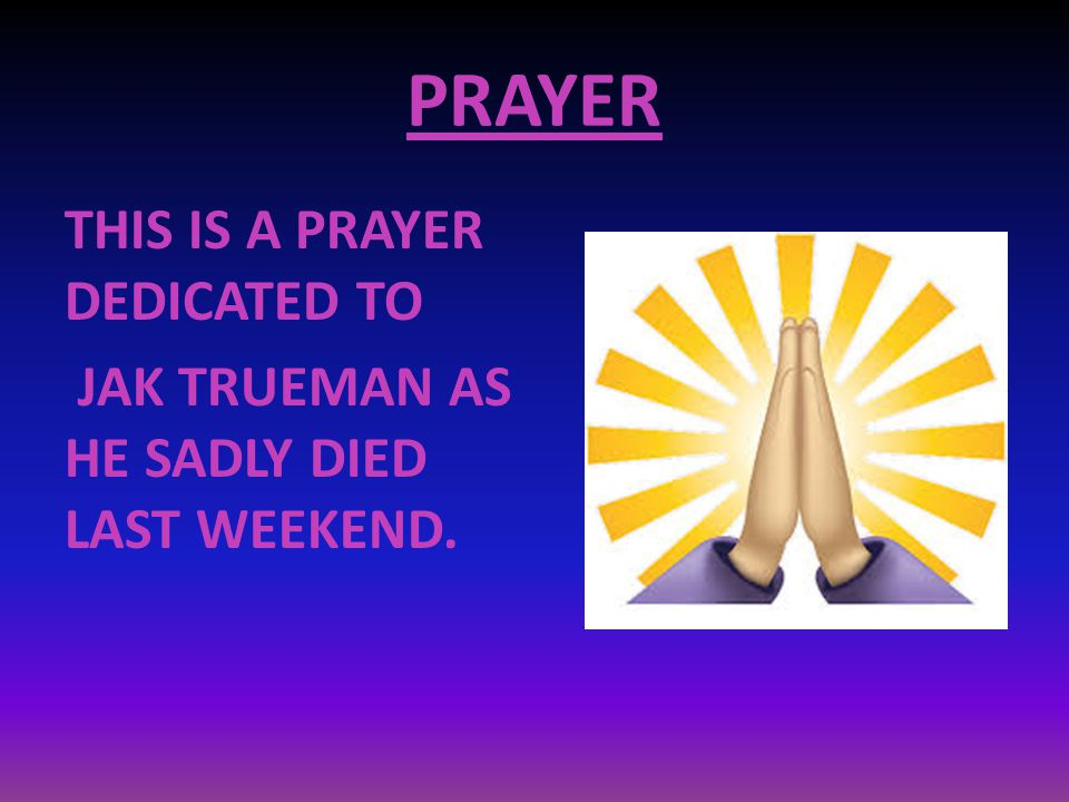 PRAYER THIS IS A PRAYER DEDICATED TO JAK TRUEMAN AS HE SADLY DIED LAST WEEKEND. Visit pageView image Vie PDF