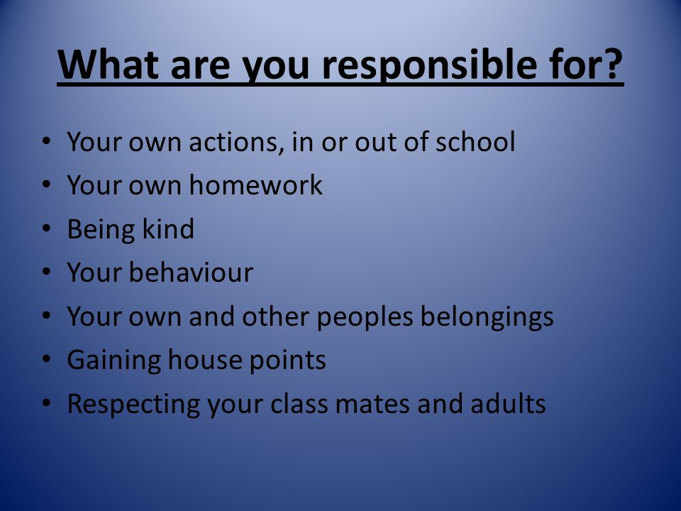 What are you responsible for? Your own actions, in or out of school Your own homework Being kind Your behaviour Your own and other peoples belongings
