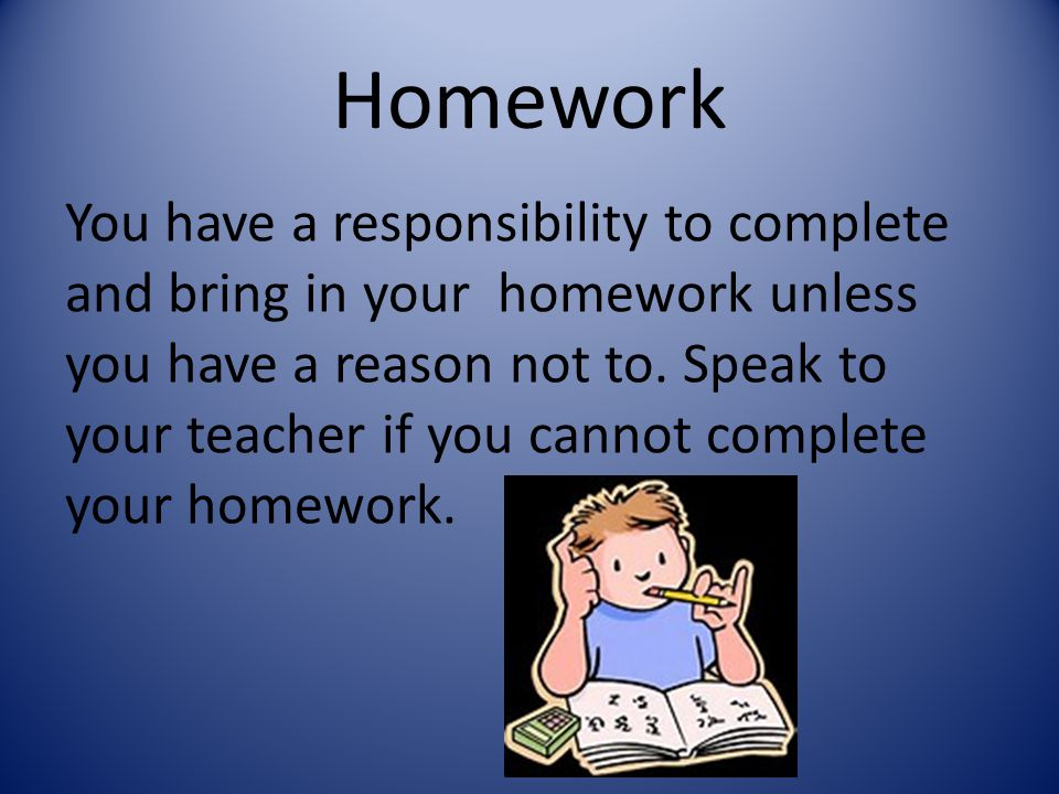 Homework You have a responsibility to complete and bring in your homework unless you have a reason not to. Speak to your teacher if you cannot complet
