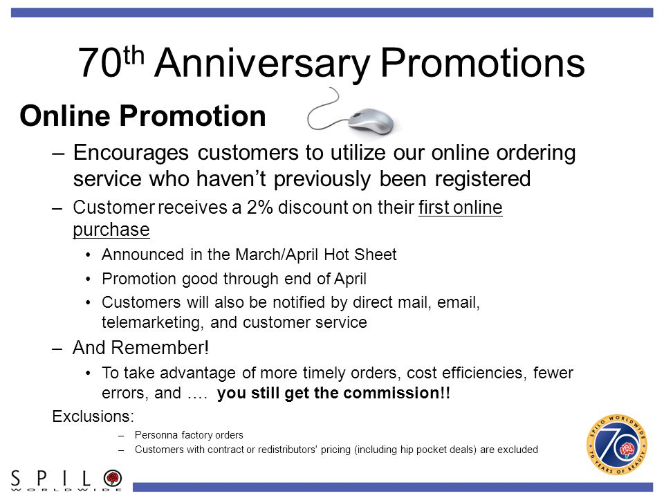 70 th Anniversary Promotions Online Promotion –Encourages customers to utilize our online ordering service who haven't previously been registered –Customer receives a 2% discount on their first online purchase Announced in the March/April Hot Sheet Promotion good through end of April Customers will also be notified by direct mail, email, telemarketing, and customer service –And Remember.