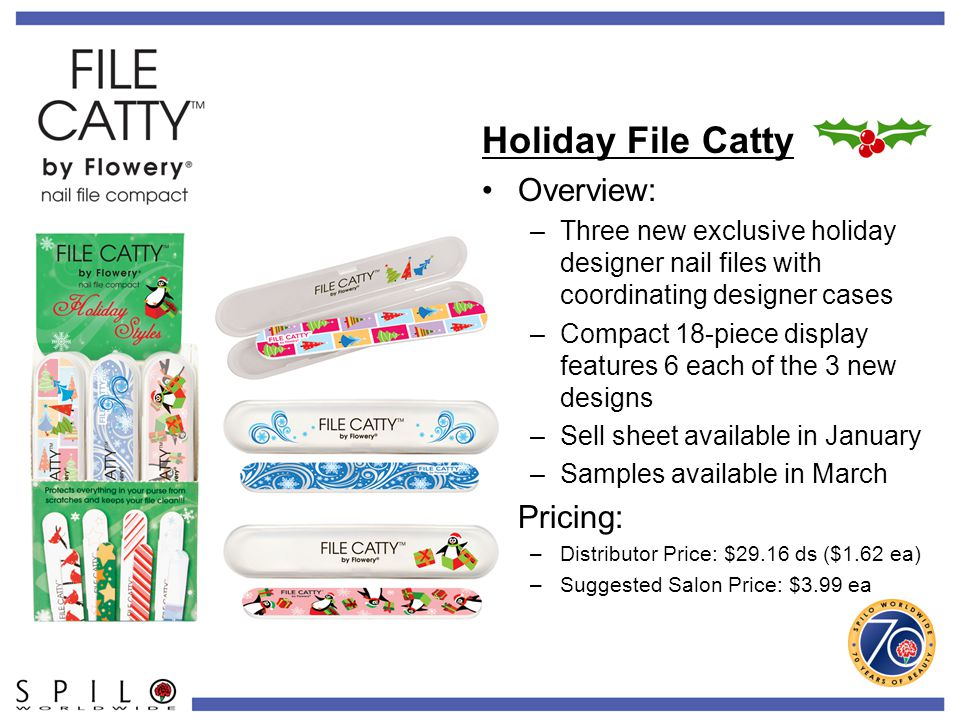 Holiday File Catty Overview: –Three new exclusive holiday designer nail files with coordinating designer cases –Compact 18-piece display features 6 each of the 3 new designs –Sell sheet available in January –Samples available in March Pricing: –Distributor Price: $29.16 ds ($1.62 ea) –Suggested Salon Price: $3.99 ea