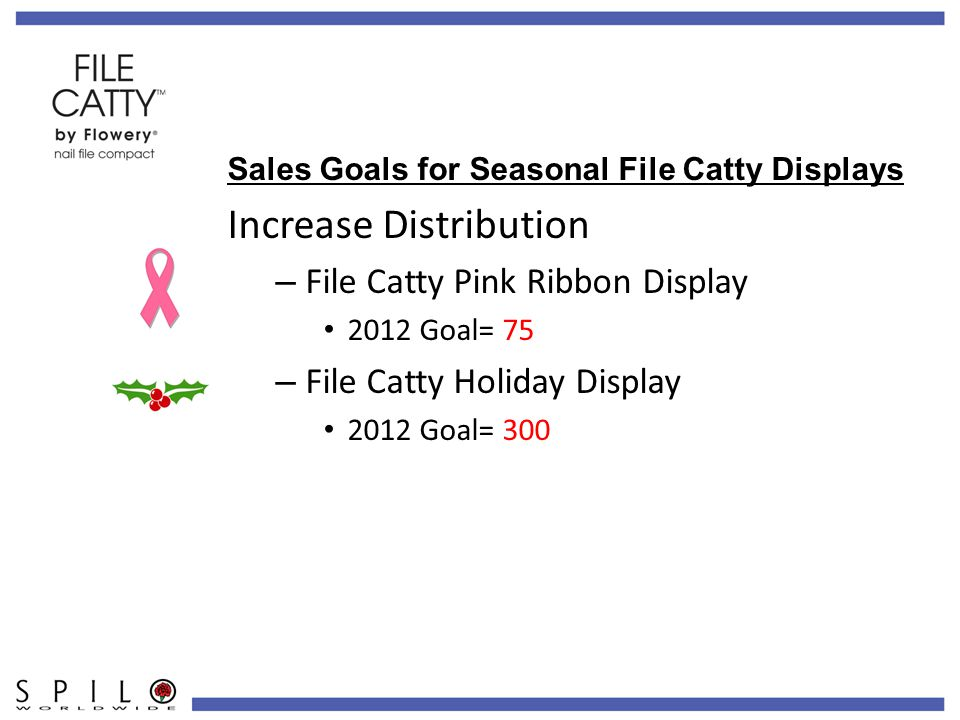 Sales Goals for Seasonal File Catty Displays Increase Distribution – File Catty Pink Ribbon Display 2012 Goal= 75 – File Catty Holiday Display 2012 Goal= 300