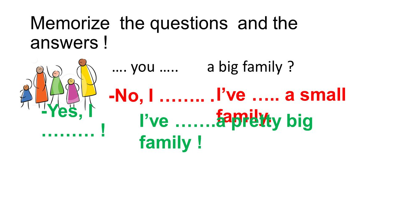 Memorize the questions and the answers .…. you …..a big family .