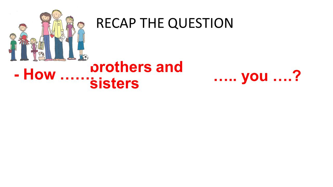 - How ……. brothers and sisters ….. you ….? RECAP THE QUESTION