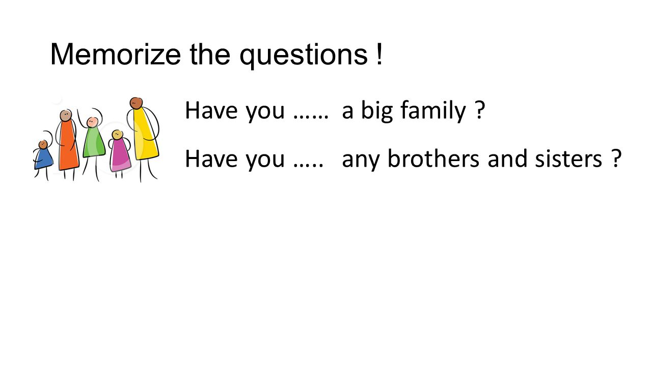 Memorize the questions ! Have you …… any brothers and sisters ? a big family ? Have you …..
