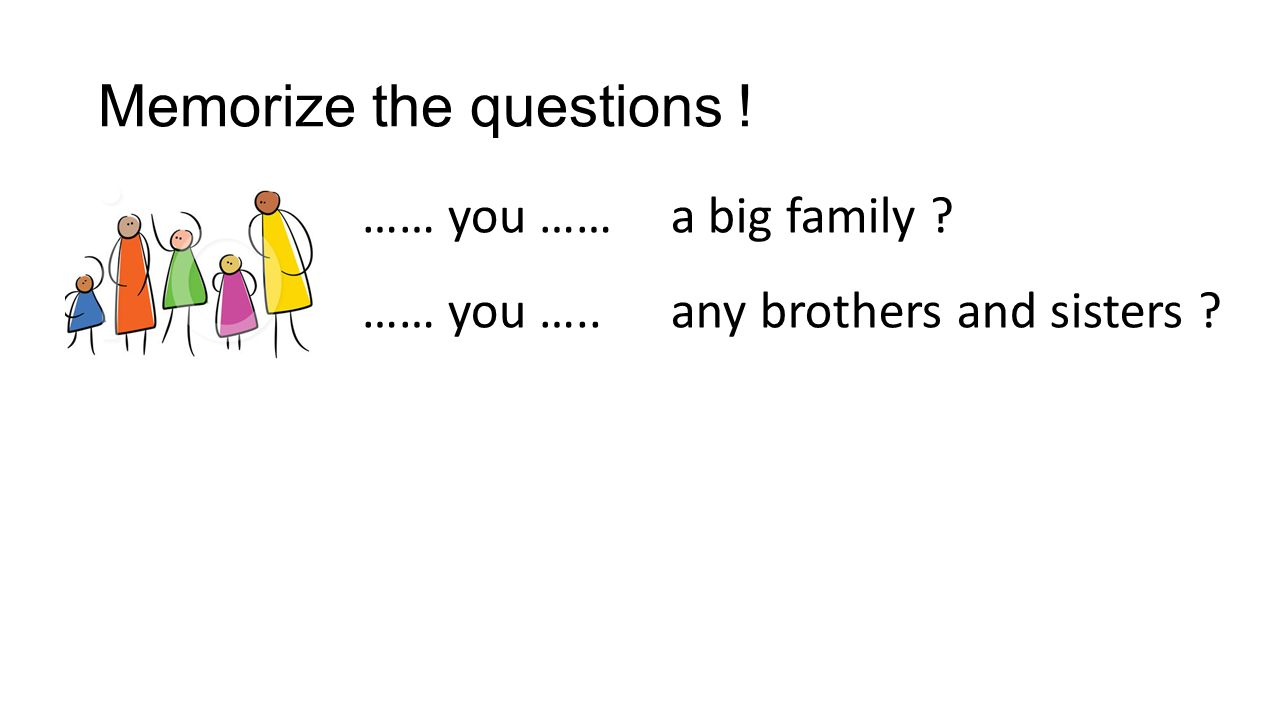 Memorize the questions ! …… you …… any brothers and sisters ? a big family ? …… you …..