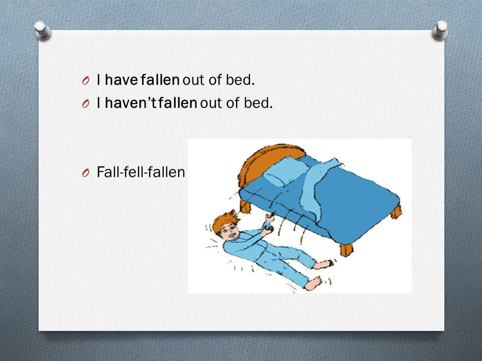 O I have fallen out of bed. O I haven't fallen out of bed. O Fall-fell-fallen