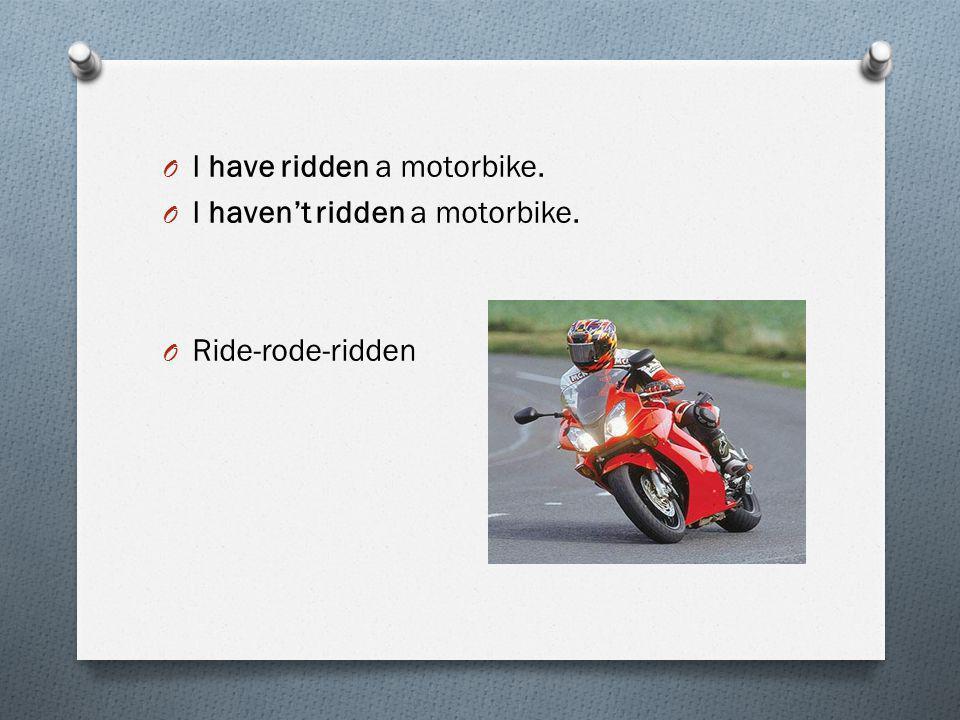 O I have ridden a motorbike. O I haven't ridden a motorbike. O Ride-rode-ridden