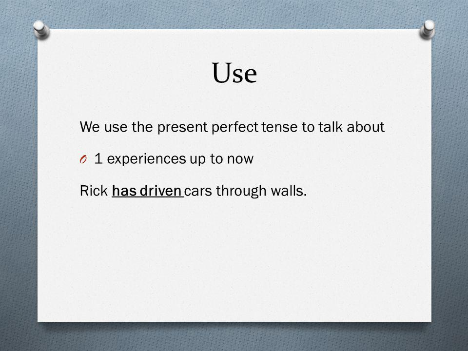 Use We use the present perfect tense to talk about O 1 experiences up to now Rick has driven cars through walls.