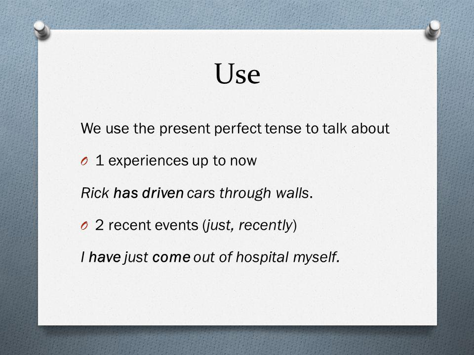 Use We use the present perfect tense to talk about O 1 experiences up to now Rick has driven cars through walls. O 2 recent events (just, recently) I