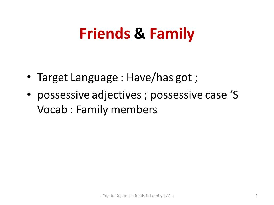 Friends & Family Target Language : Have/has got ; possessive adjectives ; possessive case 'S Vocab : Family members | Yogita Dogan | Friends & Family