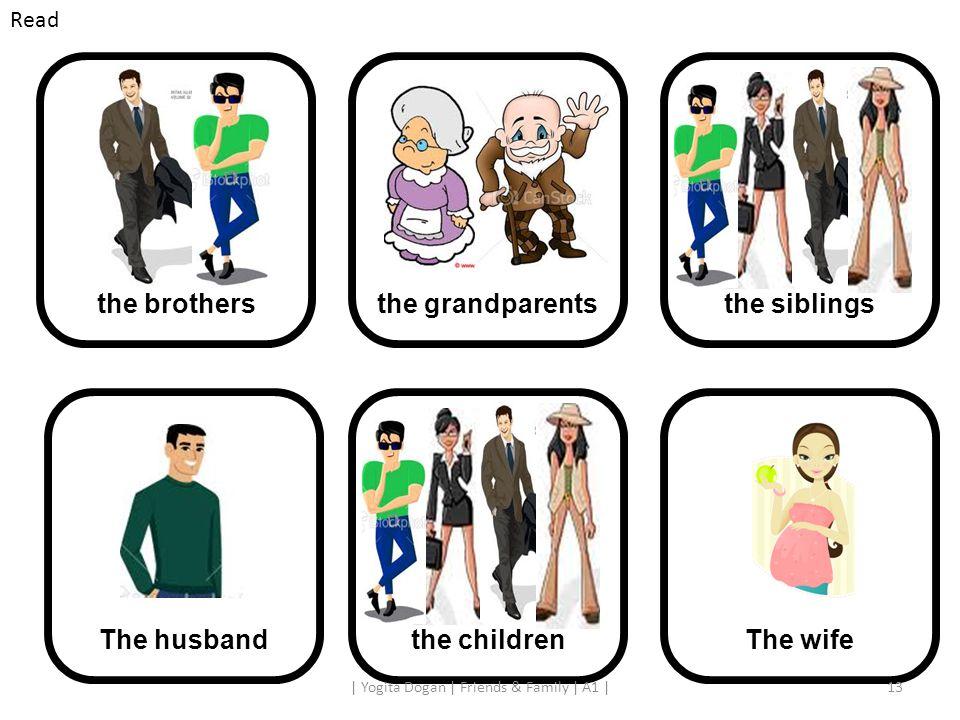 the grandparentsthe brothersthe siblingsthe children The husbandThe wife 13| Yogita Dogan | Friends & Family | A1 | Read