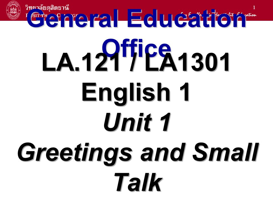 1 General Education Office LA.121 / LA1301 English 1 Unit 1 Greetings and Small Talk